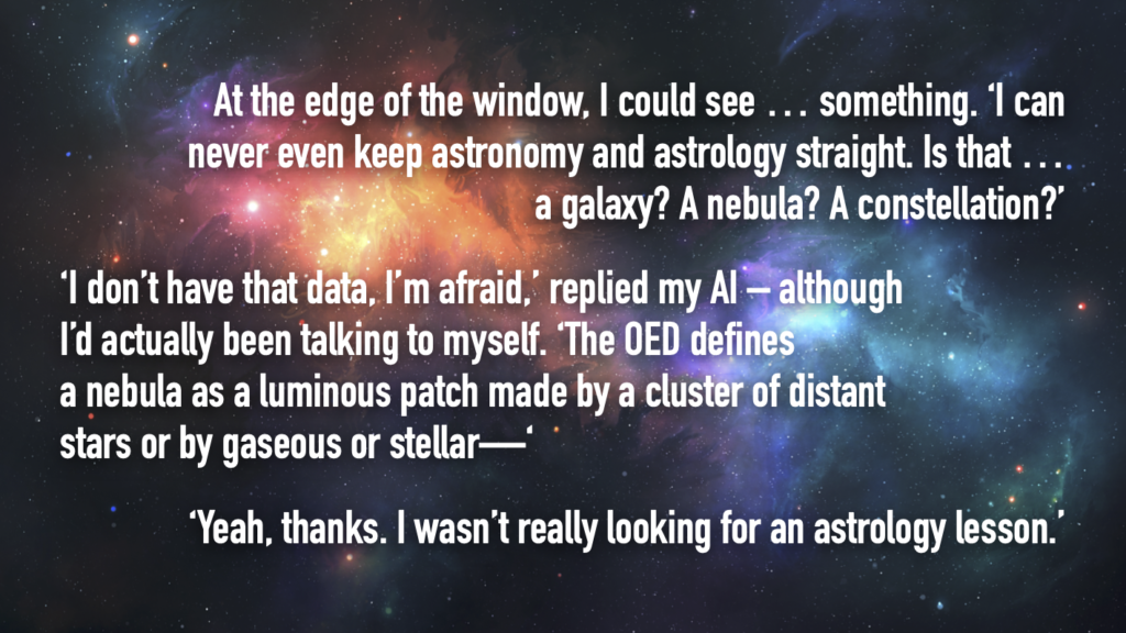 At the edge of the left-hand side of the window, I could see …something. 'I'm not an expert on this stuff, you know. I can never even keep astronomy and astrology straight. Is that …a galaxy? A nebula? A constellation? An aurora? A comet? I don't know.' 'I don't actually have the data you're seeking, I'm afraid,' replied Holly –even though I had actually been talking to myself. 'From my data banks, it does appear to be a nebula. The OED defines a nebula as a luminous patch made by a cluster of distant stars or by gaseous or stellar—' 'Yeah, all right thanks. I wasn't actually looking for an astrology lesson.'