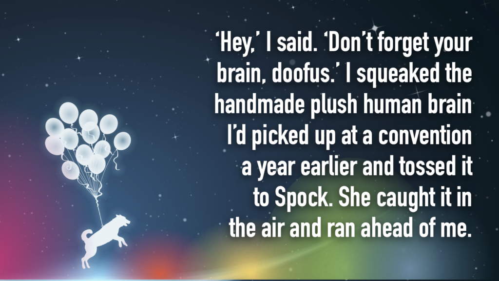 'Hey,' I said. 'Don't forget your brain, doofus.' I squeaked the handmade plush human brain I'd picked up at a convention a year earlier and tossed it to Spock. She caught it in the air and ran ahead of me.